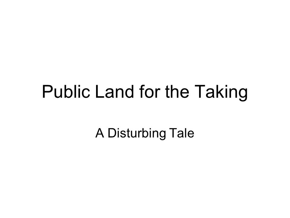 Public Land for the Taking A Disturbing Tale