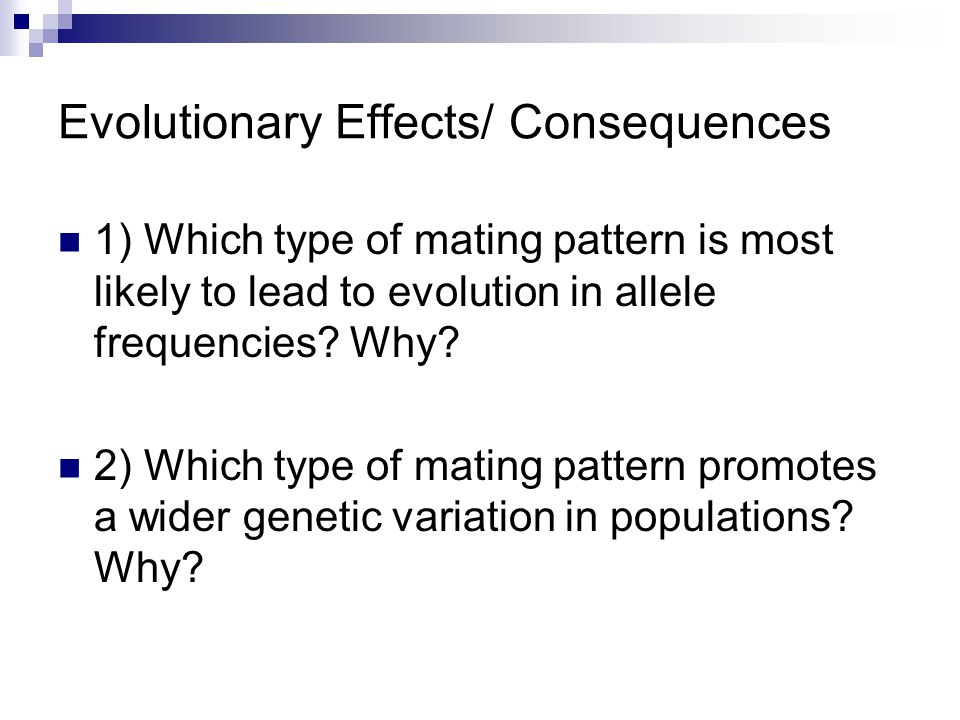 Evolutionary Effects/ Consequences 1) Which type of mating pattern is most likely to lead to evolution in allele frequencies.