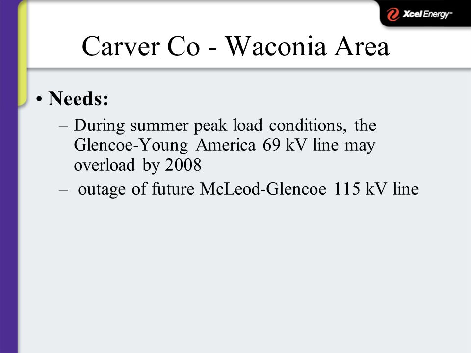 Carver Co - Waconia Area Needs: –During summer peak load conditions, the Glencoe-Young America 69 kV line may overload by 2008 – outage of future McLeod-Glencoe 115 kV line