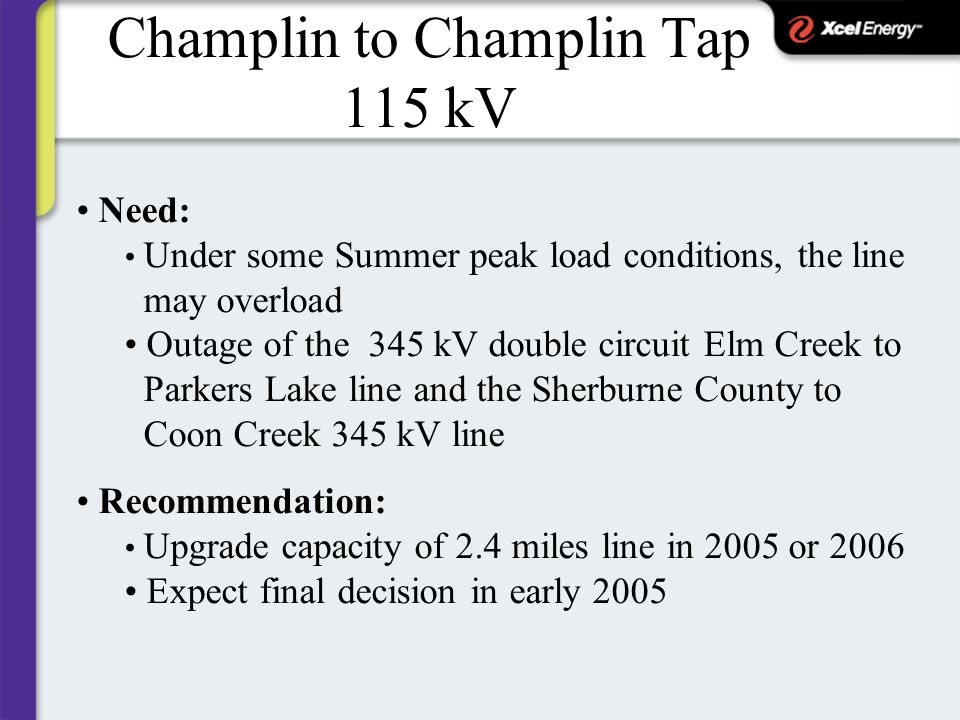 Champlin to Champlin Tap 115 kV Need: Under some Summer peak load conditions, the line may overload Outage of the 345 kV double circuit Elm Creek to Parkers Lake line and the Sherburne County to Coon Creek 345 kV line Recommendation: Upgrade capacity of 2.4 miles line in 2005 or 2006 Expect final decision in early 2005