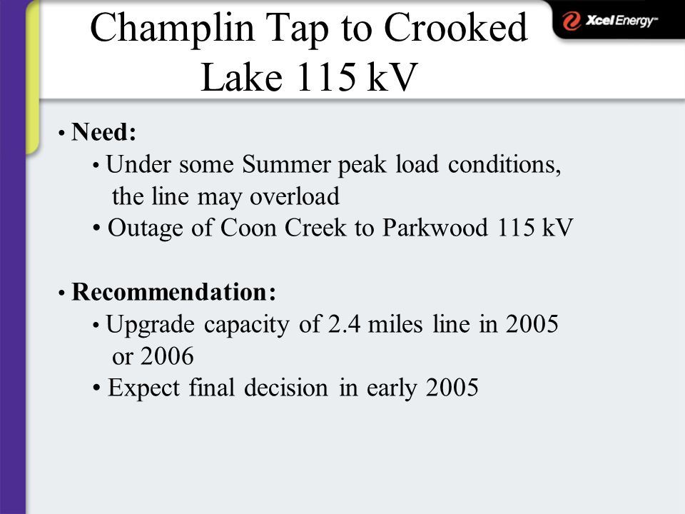 Champlin Tap to Crooked Lake 115 kV Need: Under some Summer peak load conditions, the line may overload Outage of Coon Creek to Parkwood 115 kV Recommendation: Upgrade capacity of 2.4 miles line in 2005 or 2006 Expect final decision in early 2005