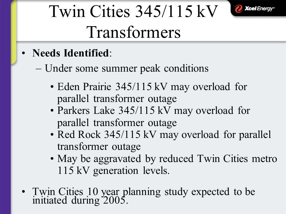Twin Cities 345/115 kV Transformers Needs Identified: –Under some summer peak conditions Eden Prairie 345/115 kV may overload for parallel transformer outage Parkers Lake 345/115 kV may overload for parallel transformer outage Red Rock 345/115 kV may overload for parallel transformer outage May be aggravated by reduced Twin Cities metro 115 kV generation levels.