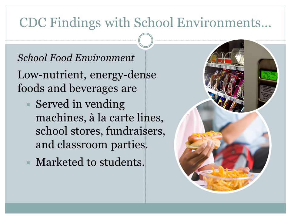 CDC Findings with School Environments… School Food Environment Low-nutrient, energy-dense foods and beverages are  Served in vending machines, à la carte lines, school stores, fundraisers, and classroom parties.