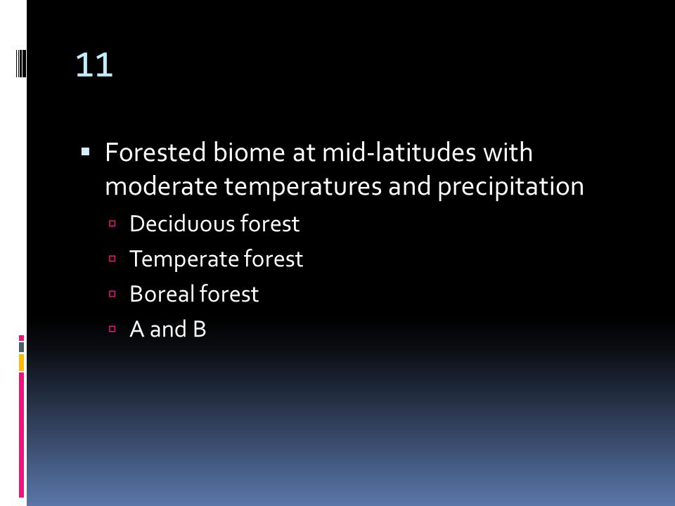 11  Forested biome at mid-latitudes with moderate temperatures and precipitation  Deciduous forest  Temperate forest  Boreal forest  A and B