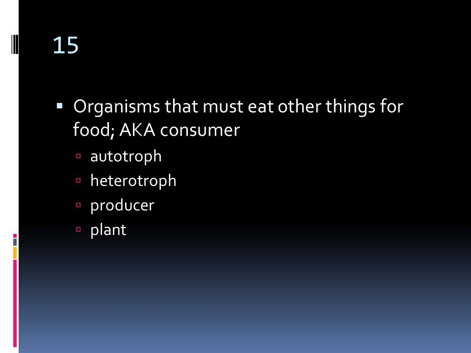 15  Organisms that must eat other things for food; AKA consumer  autotroph  heterotroph  producer  plant