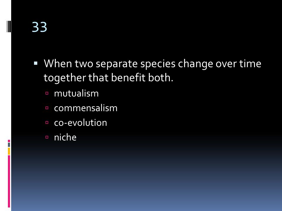 33  When two separate species change over time together that benefit both.