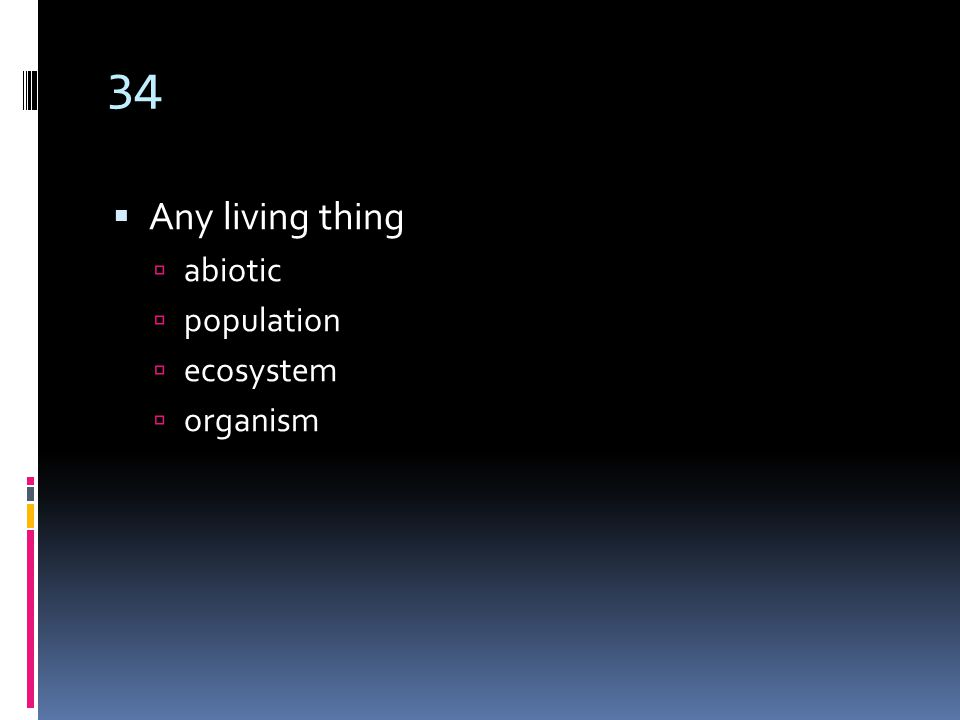 34  Any living thing  abiotic  population  ecosystem  organism