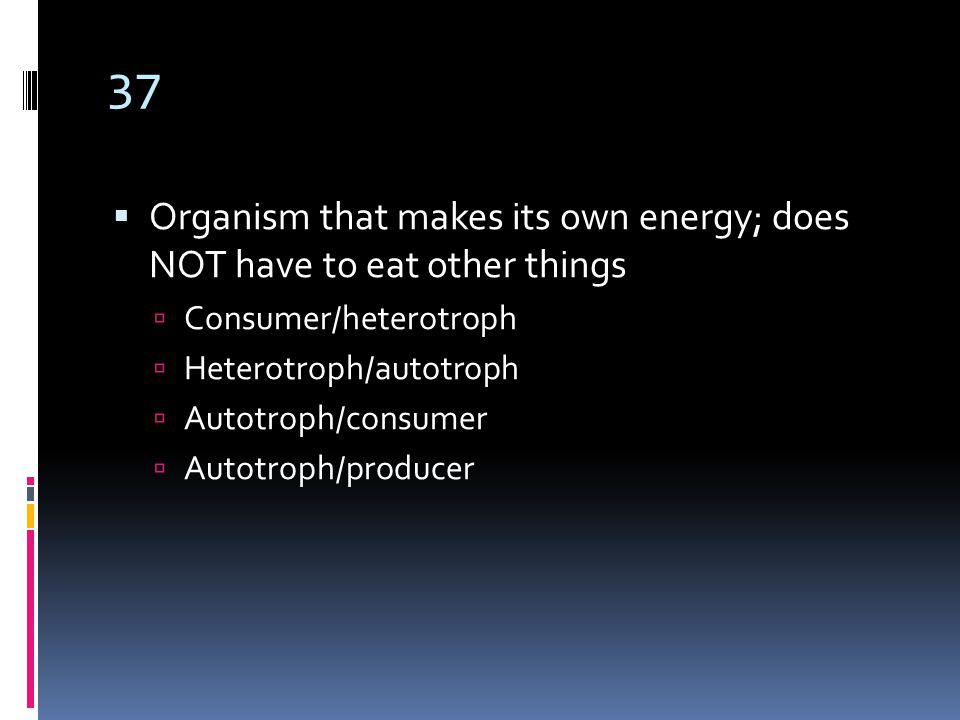 37  Organism that makes its own energy; does NOT have to eat other things  Consumer/heterotroph  Heterotroph/autotroph  Autotroph/consumer  Autotroph/producer