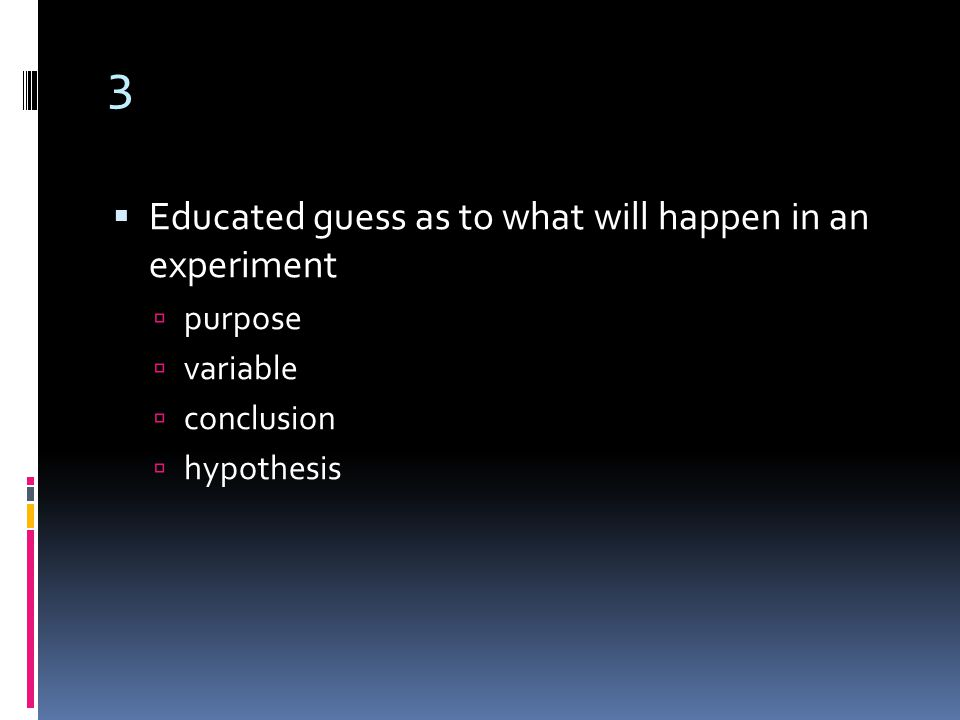 3  Educated guess as to what will happen in an experiment  purpose  variable  conclusion  hypothesis
