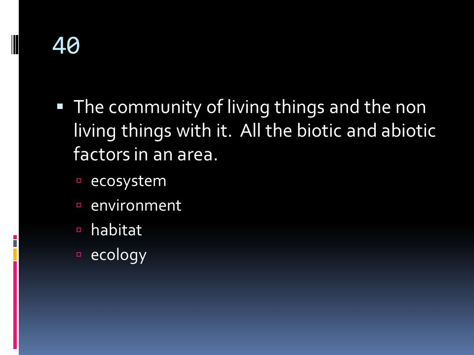 40  The community of living things and the non living things with it.