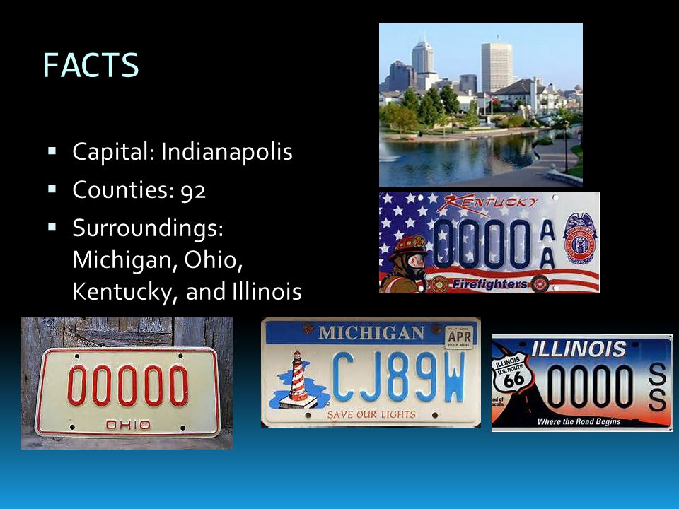 FACTS  Capital: Indianapolis  Counties: 92  Surroundings: Michigan, Ohio, Kentucky, and Illinois
