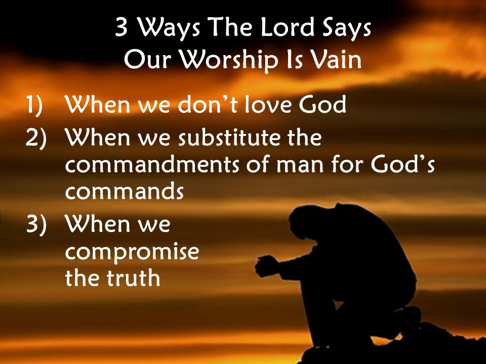 3 Ways The Lord Says Our Worship Is Vain 1)When we don't love God 2)When we substitute the commandments of man for God's commands 3)When we compromise the truth