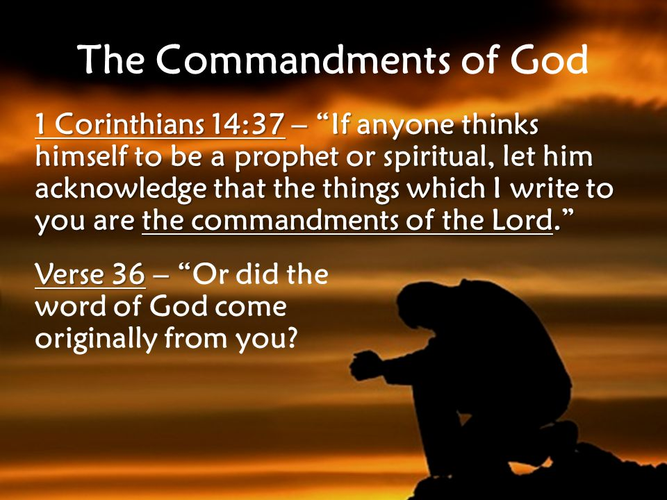 The Commandments of God 1 Corinthians 14:37 – If anyone thinks himself to be a prophet or spiritual, let him acknowledge that the things which I write to you are the commandments of the Lord. Verse 36 – Verse 36 – Or did the word of God come originally from you