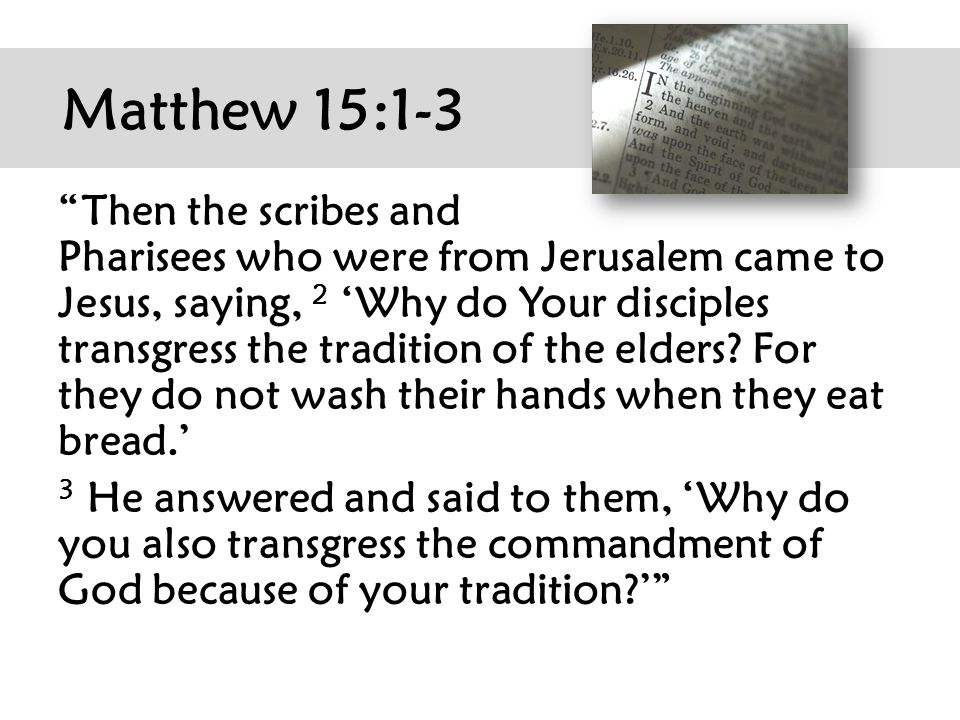 Matthew 15:1-3 Then the scribes and Pharisees who were from Jerusalem came to Jesus, saying, 2 'Why do Your disciples transgress the tradition of the elders.