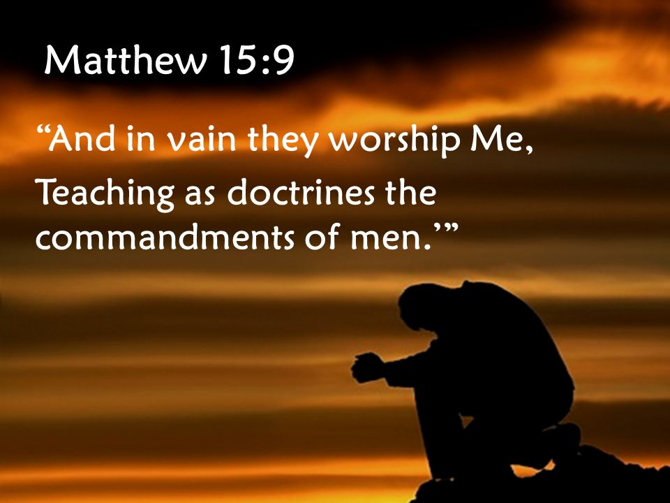 Matthew 15:9 And in vain they worship Me, Teaching as doctrines the commandments of men.'