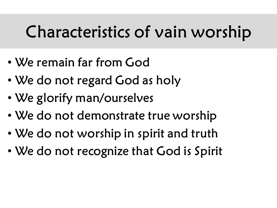 Characteristics of vain worship We remain far from God We do not regard God as holy We glorify man/ourselves We do not demonstrate true worship We do not worship in spirit and truth We do not recognize that God is Spirit
