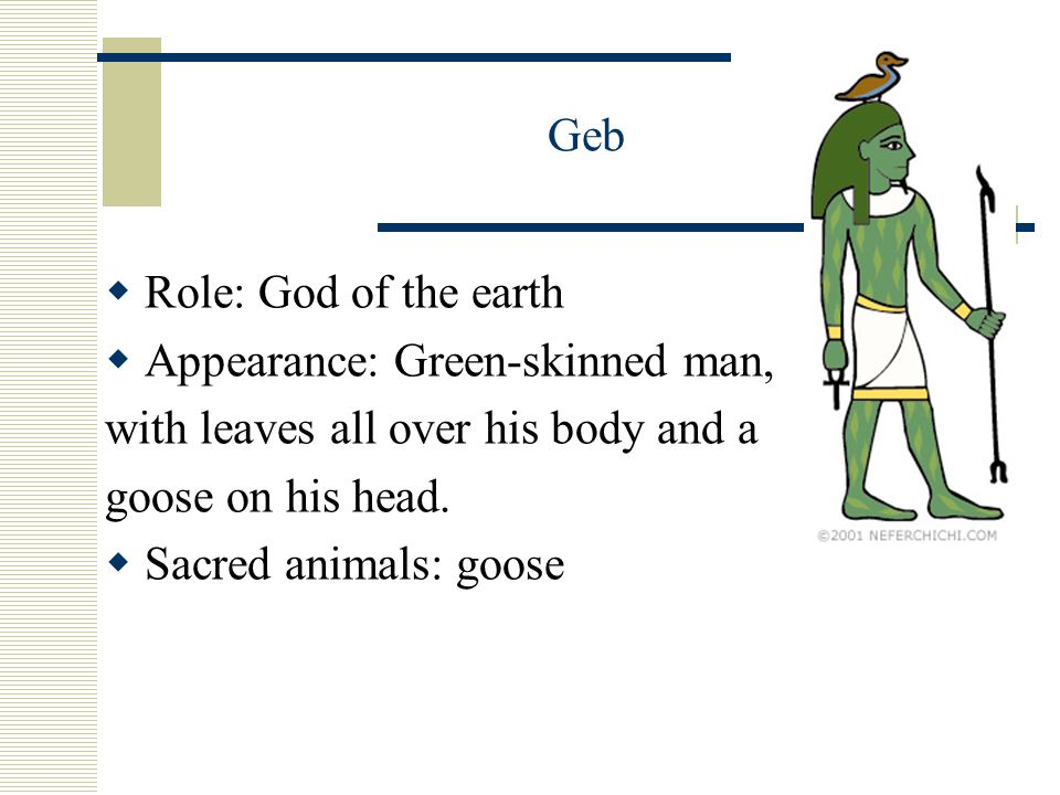 Geb  Role: God of the earth  Appearance: Green-skinned man, with leaves all over his body and a goose on his head.
