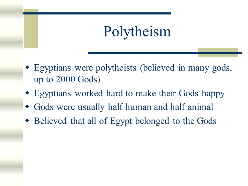 Polytheism  Egyptians were polytheists (believed in many gods, up to 2000 Gods)  Egyptians worked hard to make their Gods happy  Gods were usually half human and half animal  Believed that all of Egypt belonged to the Gods