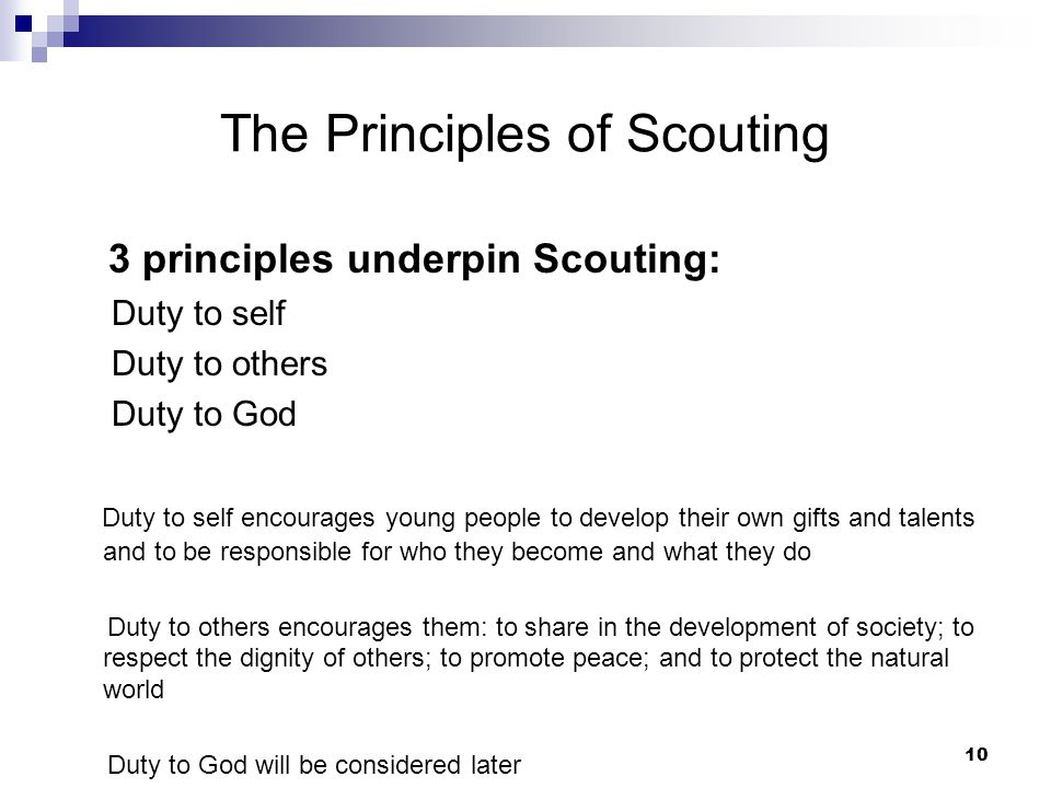 9 The Purpose of Scouting To help young people achieve their full physical, intellectual, social, and spiritual potential as individuals, as responsib