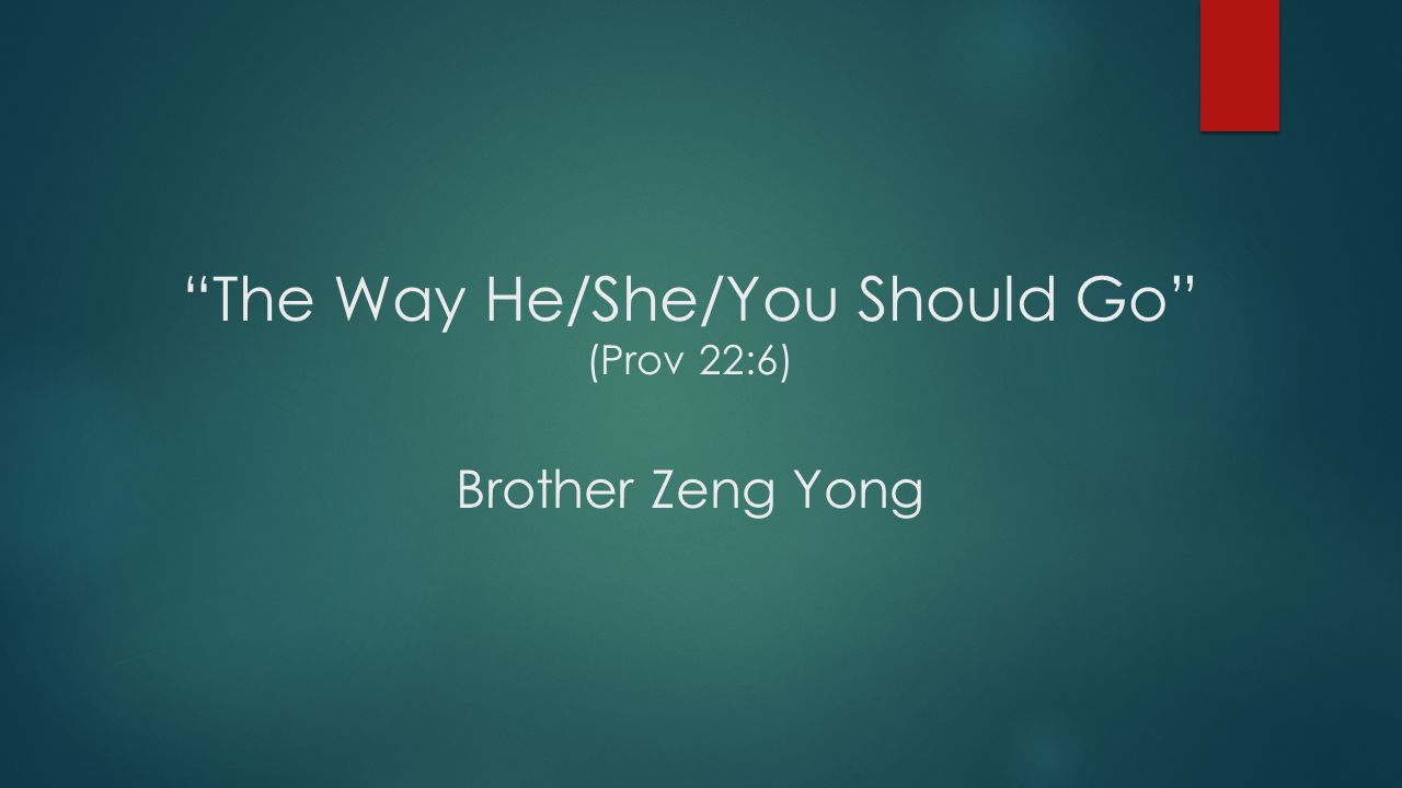 The Way He/She/You Should Go (Prov 22:6) Brother Zeng Yong