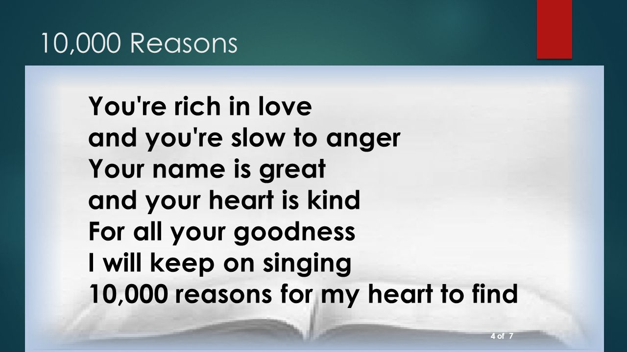 10,000 Reasons You re rich in love and you re slow to anger Your name is great and your heart is kind For all your goodness I will keep on singing 10,000 reasons for my heart to find 4 of 7