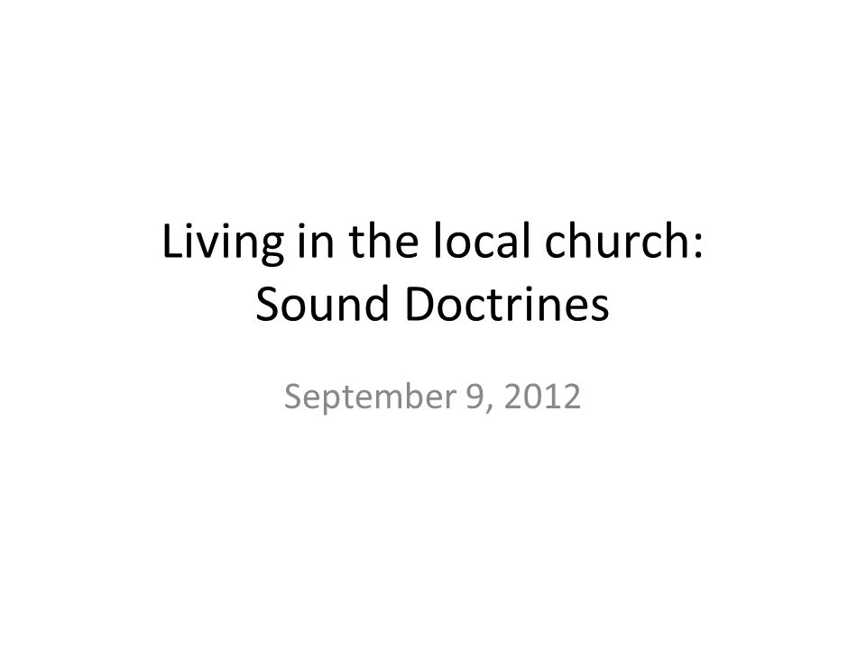 Living in the local church: Sound Doctrines September 9, 2012