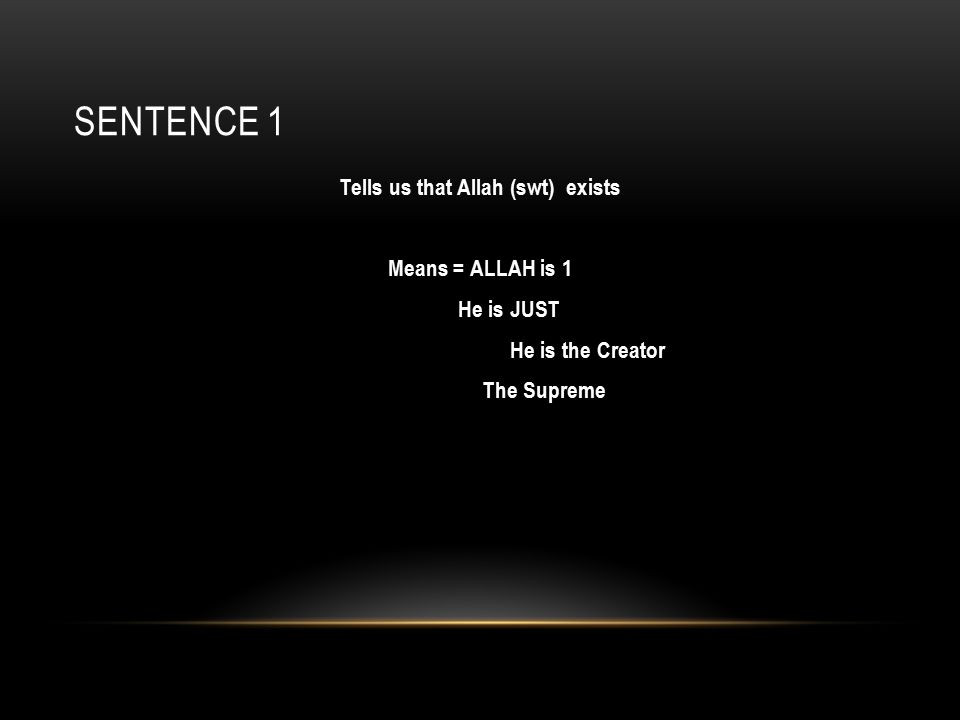 SENTENCE 1 Tells us that Allah (swt) exists Means = ALLAH is 1 He is JUST He is the Creator The Supreme