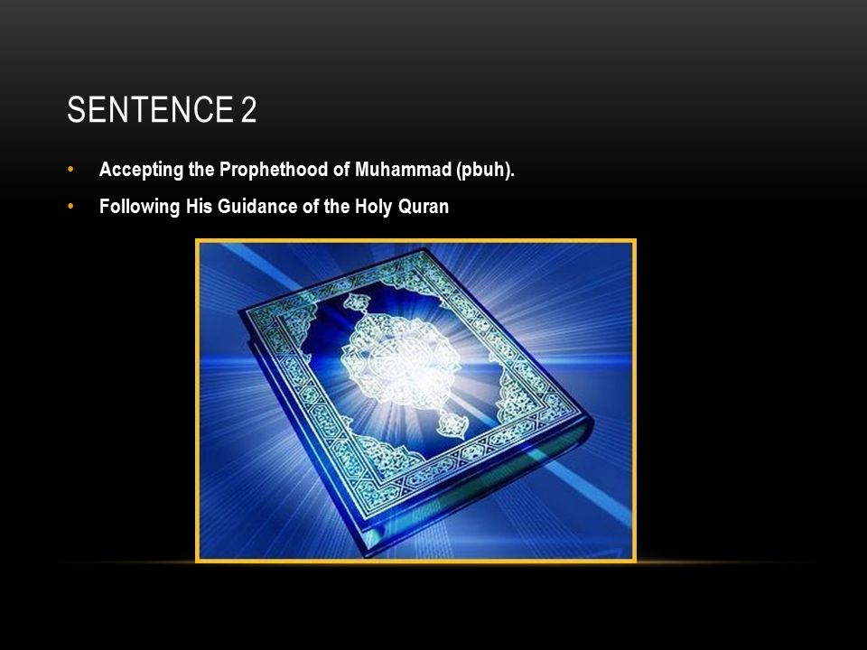 SENTENCE 2 Accepting the Prophethood of Muhammad (pbuh). Following His Guidance of the Holy Quran