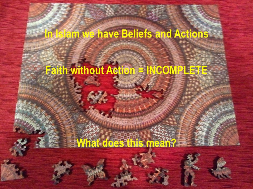 In Islam we have Beliefs and Actions Faith without Action = INCOMPLETE What does this mean