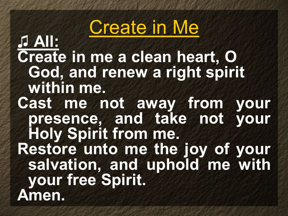 Create in Me ♫ All: Create in me a clean heart, O God, and renew a right spirit within me.