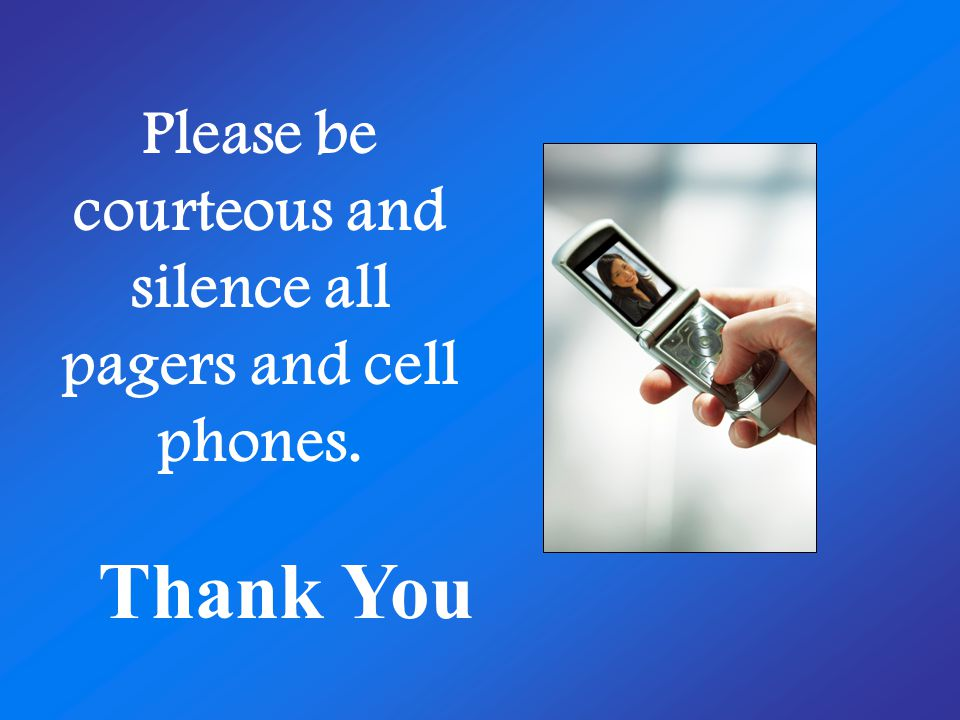Please be courteous and silence all pagers and cell phones. Thank You
