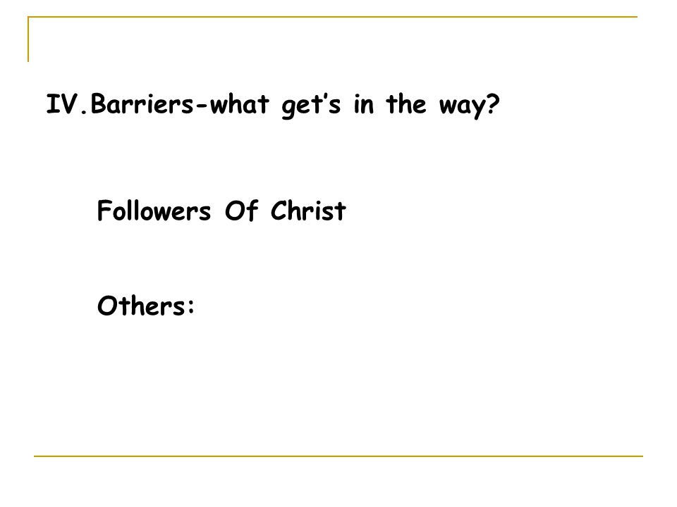 IV.Barriers-what get's in the way Followers Of Christ Others: