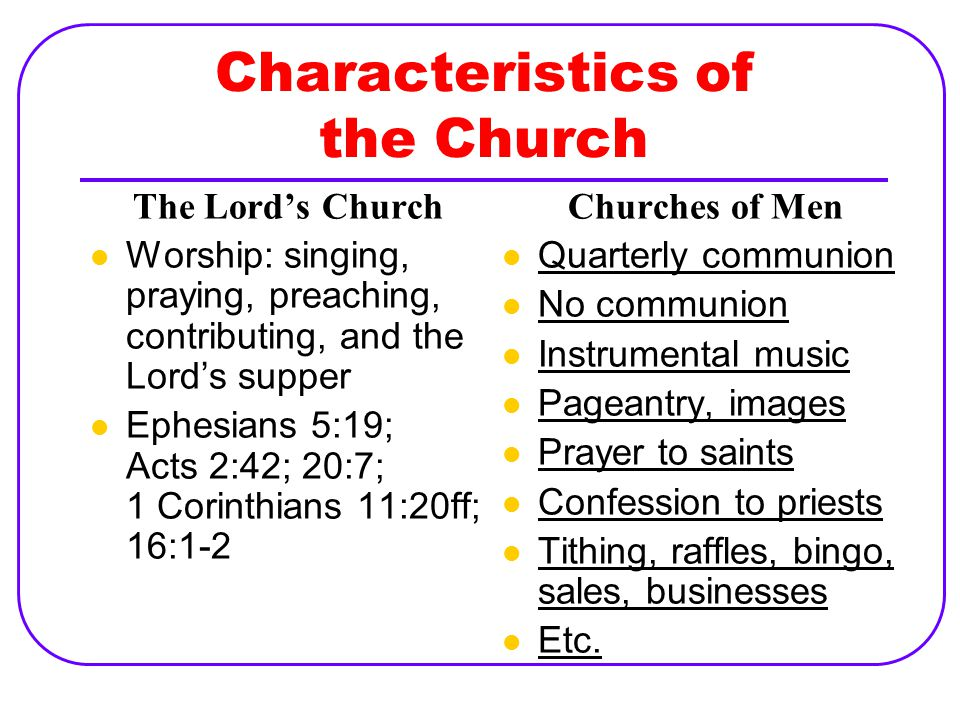 Characteristics of the Church The Lord's Church Worship: singing, praying, preaching, contributing, and the Lord's supper Ephesians 5:19; Acts 2:42; 20:7; 1 Corinthians 11:20ff; 16:1-2 Churches of Men Quarterly communion No communion Instrumental music Pageantry, images Prayer to saints Confession to priests Tithing, raffles, bingo, sales, businesses Etc.