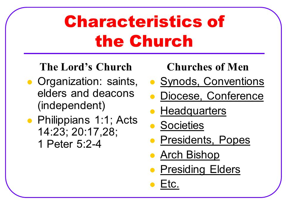 Characteristics of the Church The Lord's Church Organization: saints, elders and deacons (independent) Philippians 1:1; Acts 14:23; 20:17,28; 1 Peter 5:2-4 Churches of Men Synods, Conventions Diocese, Conference Headquarters Societies Presidents, Popes Arch Bishop Presiding Elders Etc.
