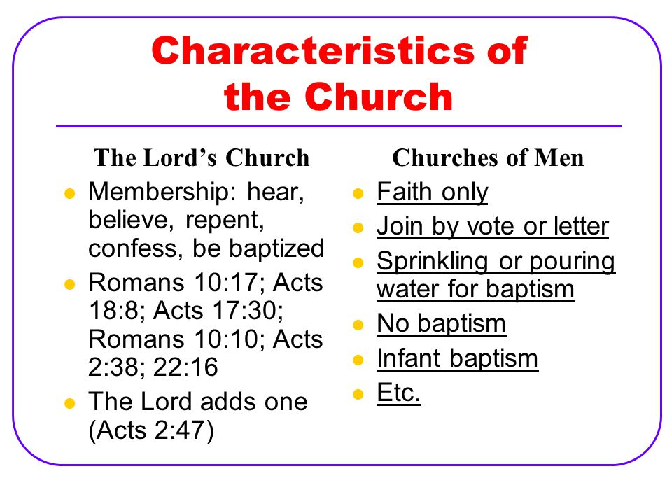 Characteristics of the Church The Lord's Church Membership: hear, believe, repent, confess, be baptized Romans 10:17; Acts 18:8; Acts 17:30; Romans 10:10; Acts 2:38; 22:16 The Lord adds one (Acts 2:47) Churches of Men Faith only Join by vote or letter Sprinkling or pouring water for baptism No baptism Infant baptism Etc.