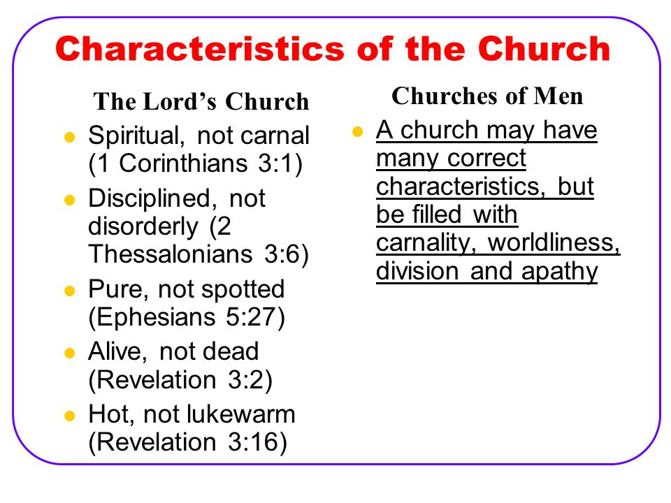 Characteristics of the Church The Lord's Church Spiritual, not carnal (1 Corinthians 3:1) Disciplined, not disorderly (2 Thessalonians 3:6) Pure, not spotted (Ephesians 5:27) Alive, not dead (Revelation 3:2) Hot, not lukewarm (Revelation 3:16) Churches of Men A church may have many correct characteristics, but be filled with carnality, worldliness, division and apathy