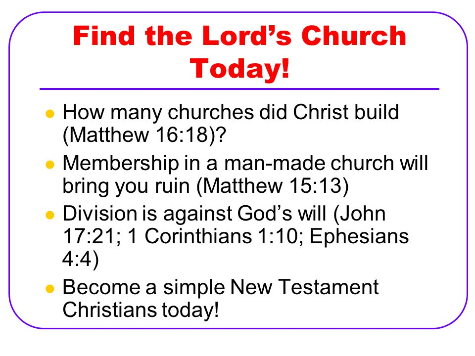 Find the Lord's Church Today. How many churches did Christ build (Matthew 16:18).