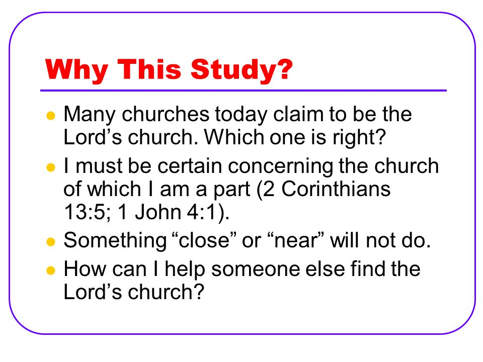 Why This Study. Many churches today claim to be the Lord's church.