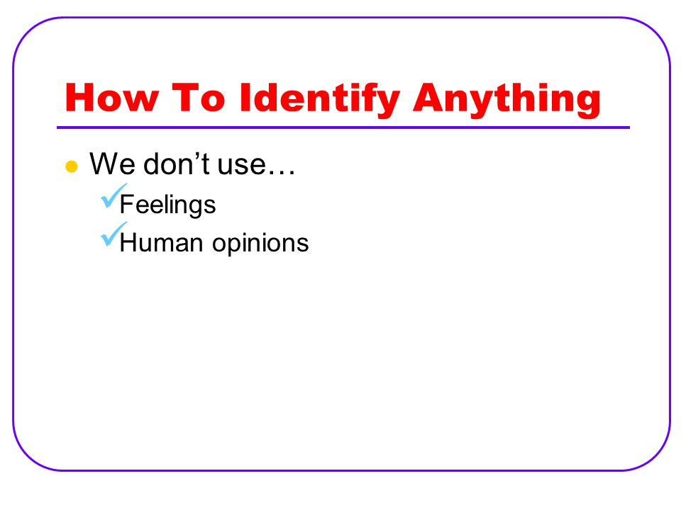 How To Identify Anything We don't use… Feelings Human opinions