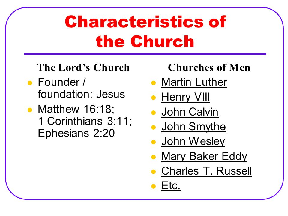 Characteristics of the Church The Lord's Church Founder / foundation: Jesus Matthew 16:18; 1 Corinthians 3:11; Ephesians 2:20 Churches of Men Martin Luther Henry VIII John Calvin John Smythe John Wesley Mary Baker Eddy Charles T.