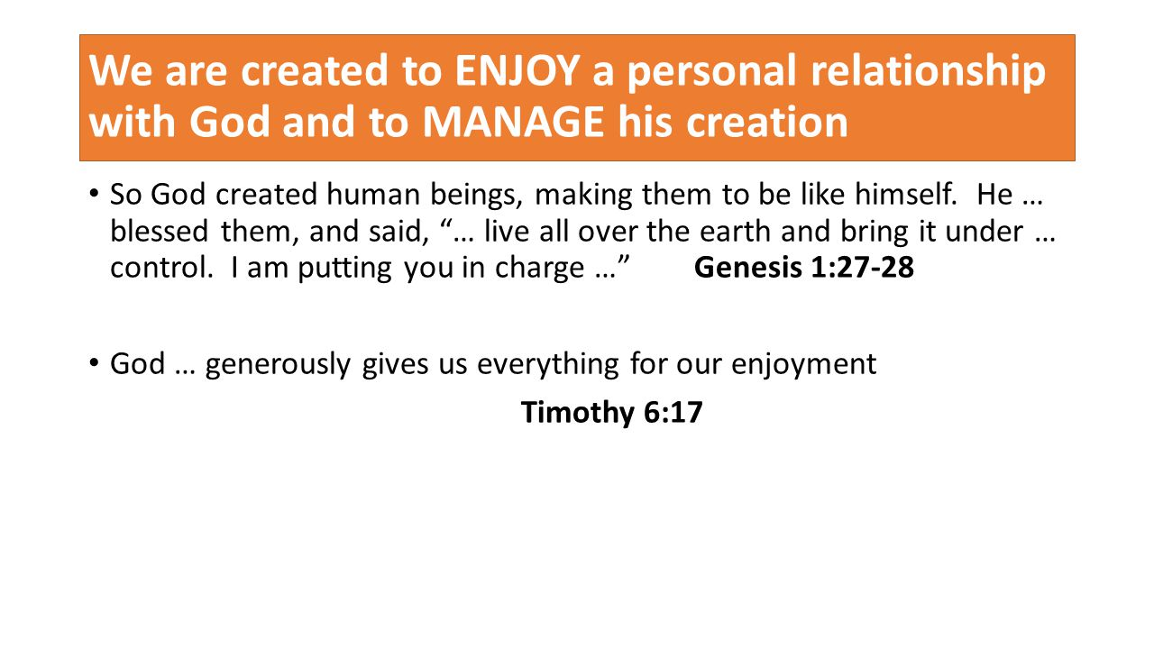 We are created to ENJOY a personal relationship with God and to MANAGE his creation So God created human beings, making them to be like himself.