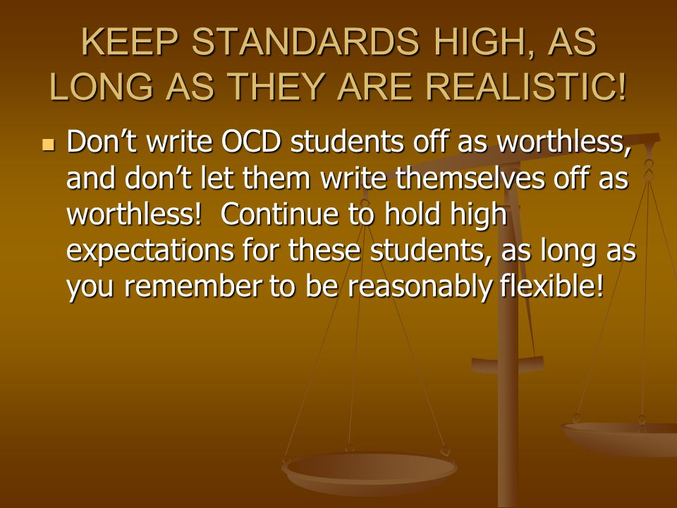 KEEP STANDARDS HIGH, AS LONG AS THEY ARE REALISTIC.