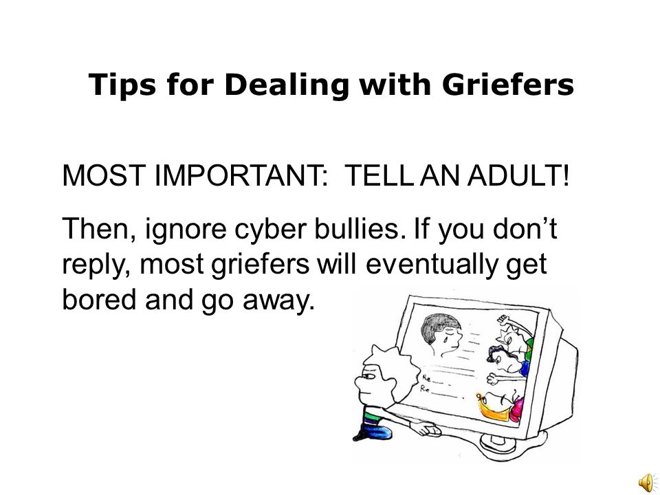 Tips for Dealing with Griefers MOST IMPORTANT: TELL AN ADULT.