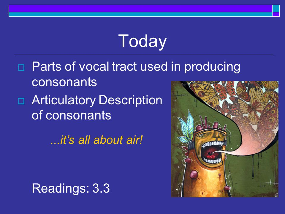 Today  Parts of vocal tract used in producing consonants  Articulatory Description of consonants Readings: it's all about air!