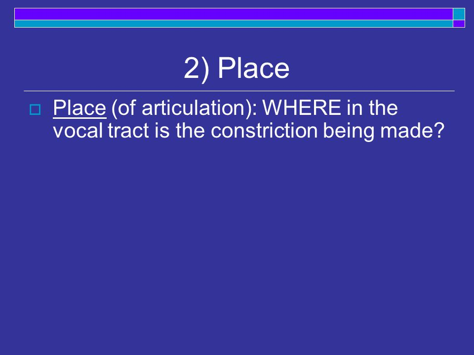 2) Place  Place (of articulation): WHERE in the vocal tract is the constriction being made