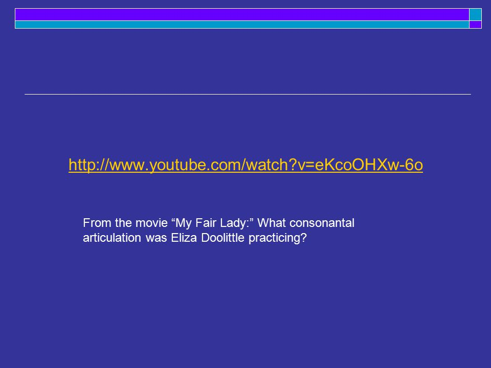 v=eKcoOHXw-6o From the movie My Fair Lady: What consonantal articulation was Eliza Doolittle practicing