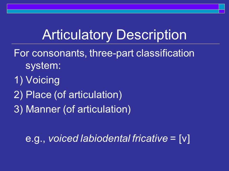 Articulatory Description For consonants, three-part classification system: 1) Voicing 2) Place (of articulation) 3) Manner (of articulation) e.g., voiced labiodental fricative = [v]