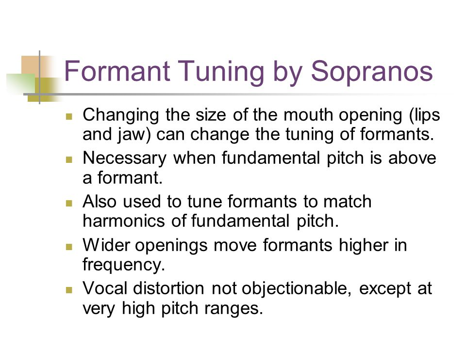 Formant Tuning by Sopranos Changing the size of the mouth opening (lips and jaw) can change the tuning of formants.