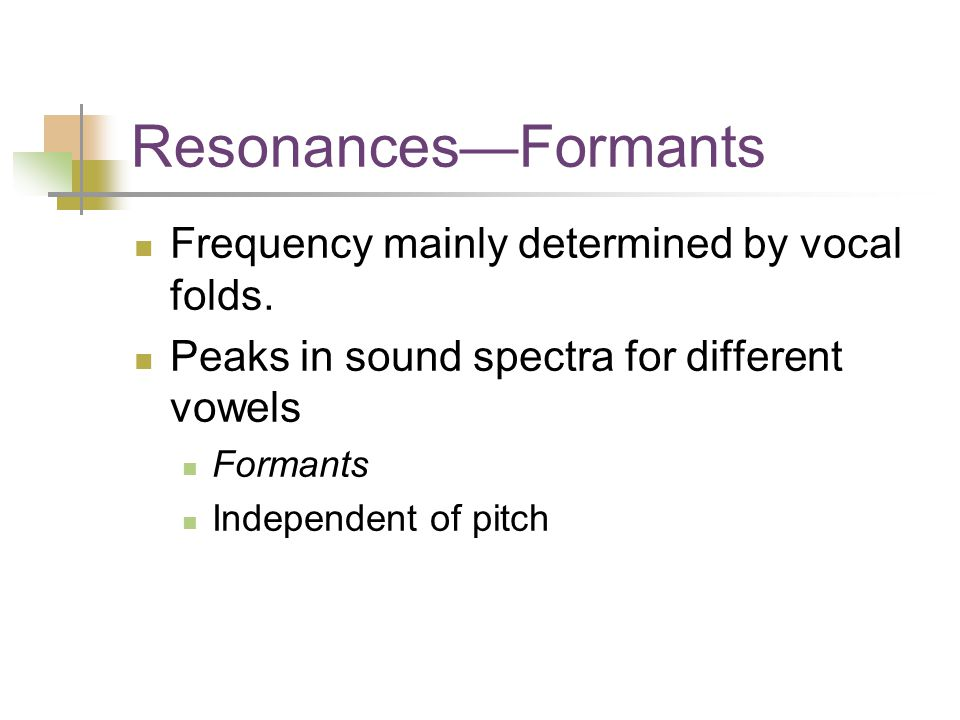 Resonances—Formants Frequency mainly determined by vocal folds.