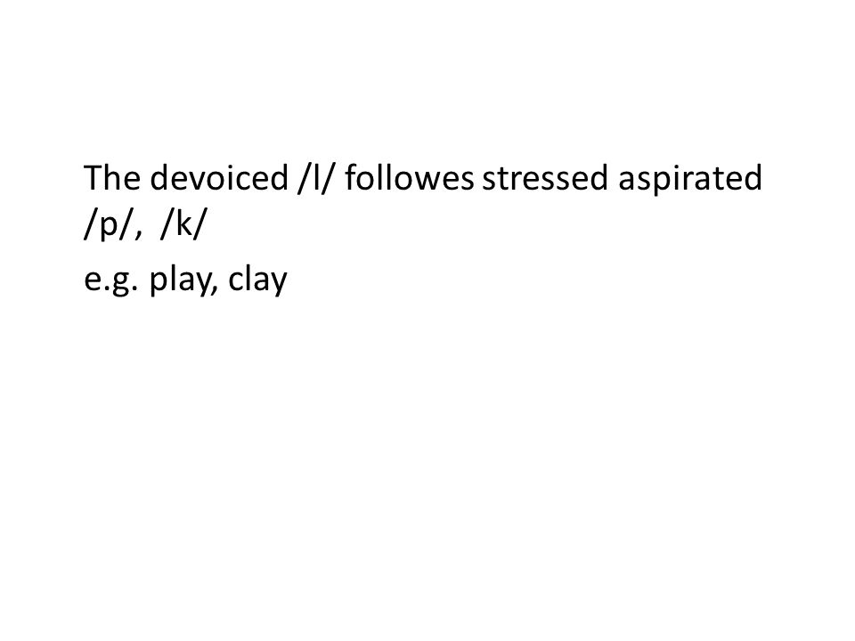 The devoiced /l/ followes stressed aspirated /p/, /k/ e.g. play, clay